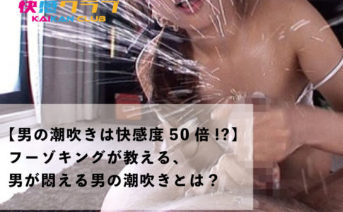 【男の潮吹きは快感度50倍!?】フーゾキングが教える、男が悶える男の潮吹きとは?