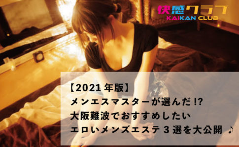 【2021年版】メンエスマスターが選んだ!?大阪難波でおすすめしたいエロいメンズエステ3選を大公開 ♪