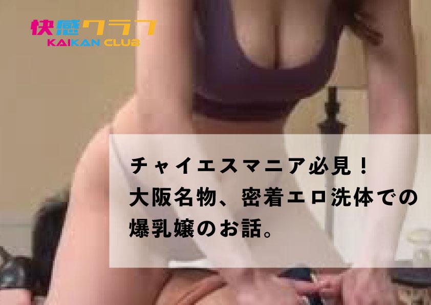 チャイエスマニア必見! 大阪名物、密着エロ洗体での爆乳嬢のお話。